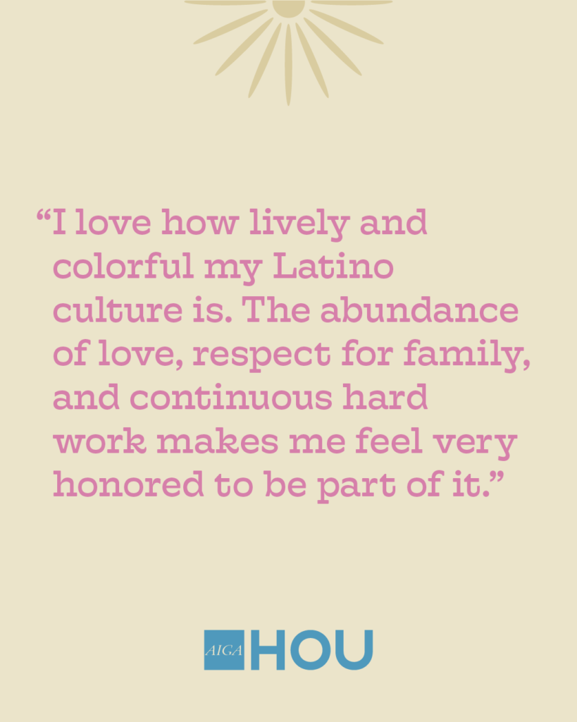 """""""I love how lively and colorful my Latino culture is. The abundance of love, respect for family, and continuous hard work makes me feel very honored to be part of it."""""""
